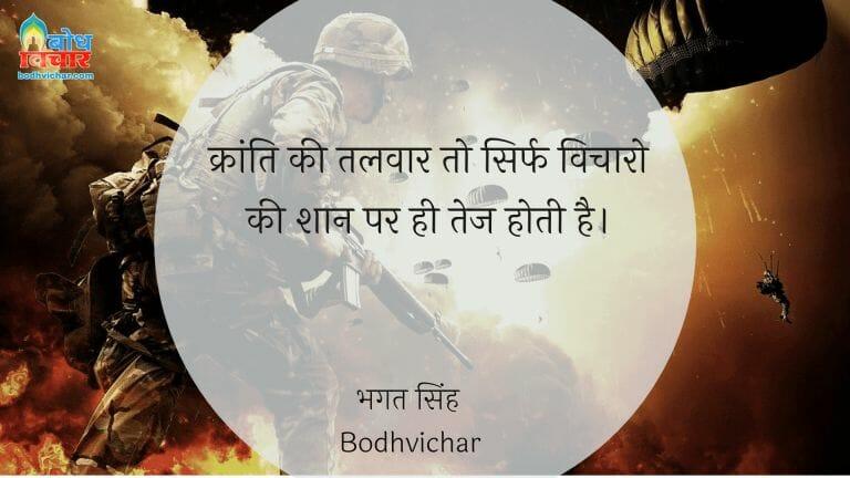 क्रांति की तलवार तो सिर्फ विचारो की शान पर ही तेज होती है। : Kranti ki talwaar to sirf vichaaro kishaan par hi tez hoti hai. - सरदार भगत सिंह