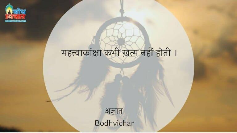 महत्त्वाकांक्षा कभी ख़त्म नहीं होती । : Mahatvakasnkhs kabhi khatm nahi hoti. - अज्ञात