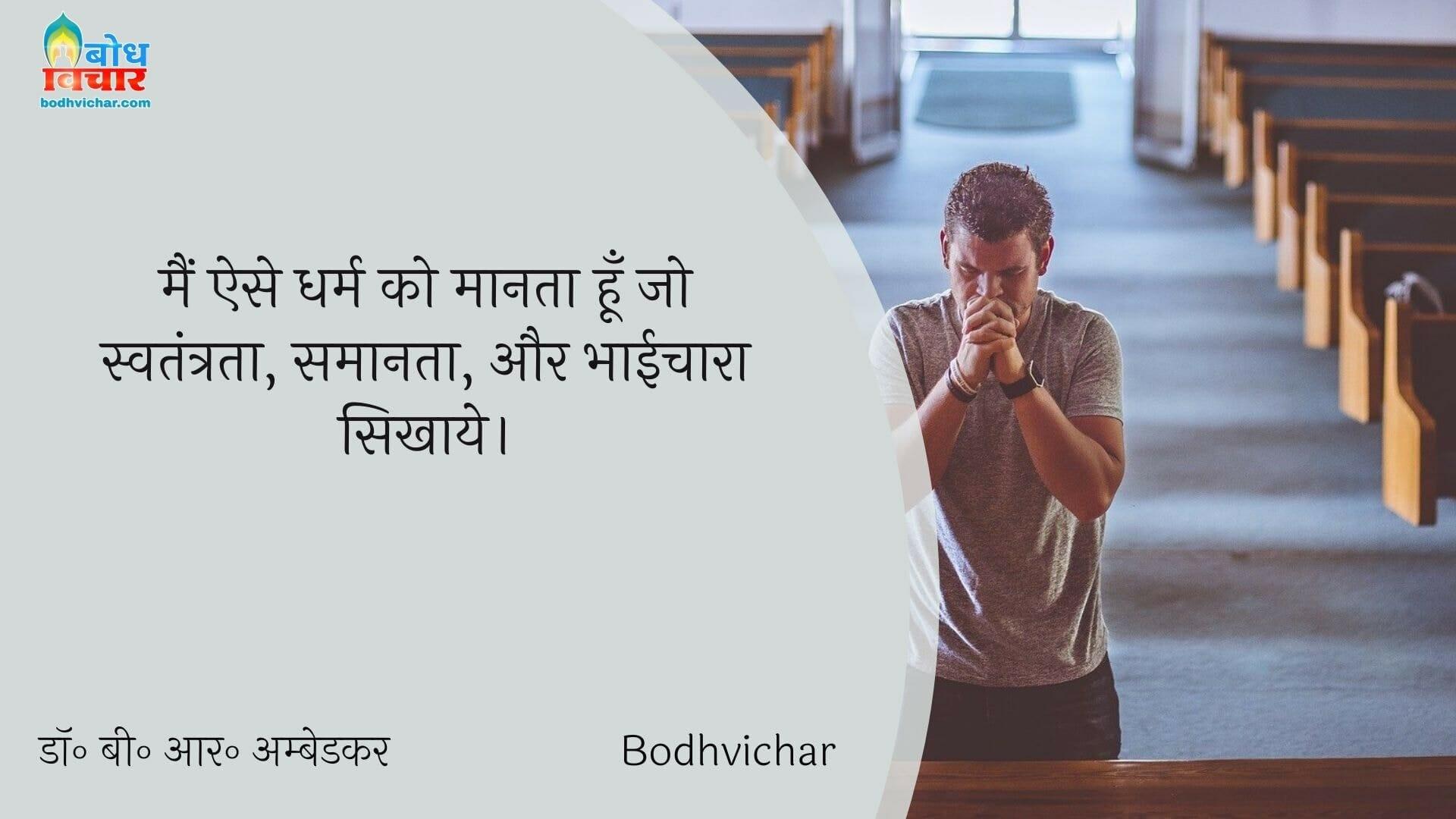 मैं ऐसे धर्म को मानता हूँ जो स्वतंत्रता, समानता, और भाईचारा सिखाये। : Main ese dharm ko maanta hu jo swatantrata, samaanta aur bhaaichara sikhaaye. - डॉ॰ बी॰ आर॰ अम्बेडकर