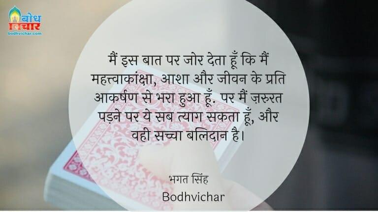 मैं इस बात पर जोर देता हूँ कि मैं महत्त्वाकांक्षा, आशा और जीवन के प्रति आकर्षण से भरा हुआ हूँ. पर मैं ज़रुरत पड़ने पर ये सब त्याग सकता हूँ, और वही सच्चा बलिदान है। : Main is baat pe zor deta hu ki mahatvakanksha, aasha aur jeevan ke prati aakarshan se bhara hua hoon. par main jaroorat padne par ye sab tyaag sakta hu aur sachche artho mein yahi balidaan hai. - सरदार भगत सिंह