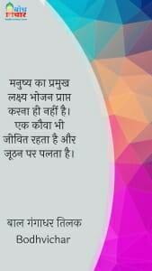 मनुष्य का प्रमुख लक्ष्य भोजन प्राप्त करना ही नहीं है। एक कौवा भी जीवित रहता है और जूठन पर पलता है। : Manushya ka pramukh lakshya bhojan prapt karna nahin hai. ek kauwa bhi jeevit rahta hai aur hoothan par palta hai. - बाल गंगाधर तिलक