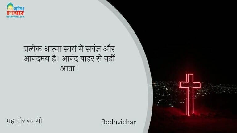 प्रत्येक आत्मा स्वयं में सर्वज्ञ और आनंदमय है। आनंद बाहर से नहीं आता। : Pratyek aatma swaym me sarvagya aur aanandmay hai. aanand bahar se nahi aata - महावीर स्वामी