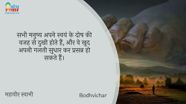 सभी मनुष्य अपने स्वयं के दोष की वजह से दुखी होते हैं, और वे खुद अपनी गलती सुधार कर प्रसन्न हो सकते हैं। : Sabhi mnushyadukhi hote hain aur we khudapni alti sudhaar kar prasanna hote hain. - महावीर स्वामी