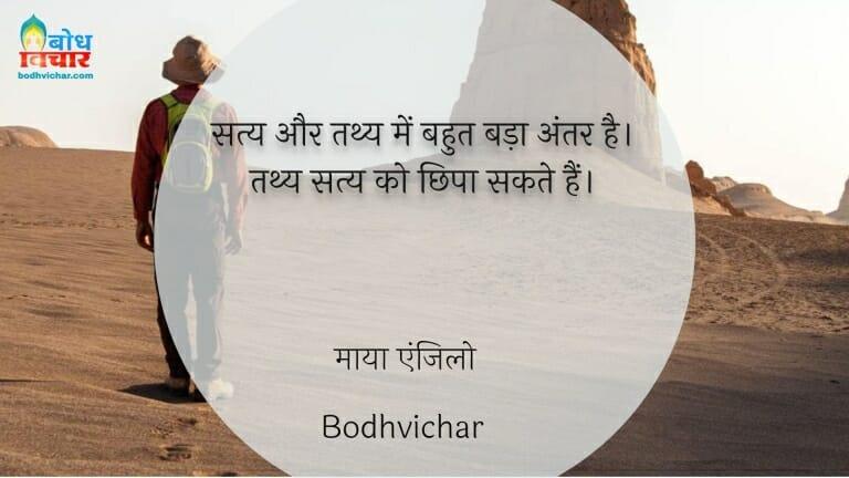 सत्य और तथ्य में बहुत बड़ा अंतर है। तथ्य सत्य को छिपा सकते हैं। : Satya aur tathya me bahut badaa antar hai, tathya satya ko chhipaa sakte hain. - माया एंजिलो
