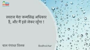 स्वराज मेरा जन्मसिद्ध अधिकार है, और मैं इसे लेकर रहूँगा ! : Swarajya mera janmsiddha adhikar hai aur amin ise lekar rahunga. - बाल गंगाधर तिलक