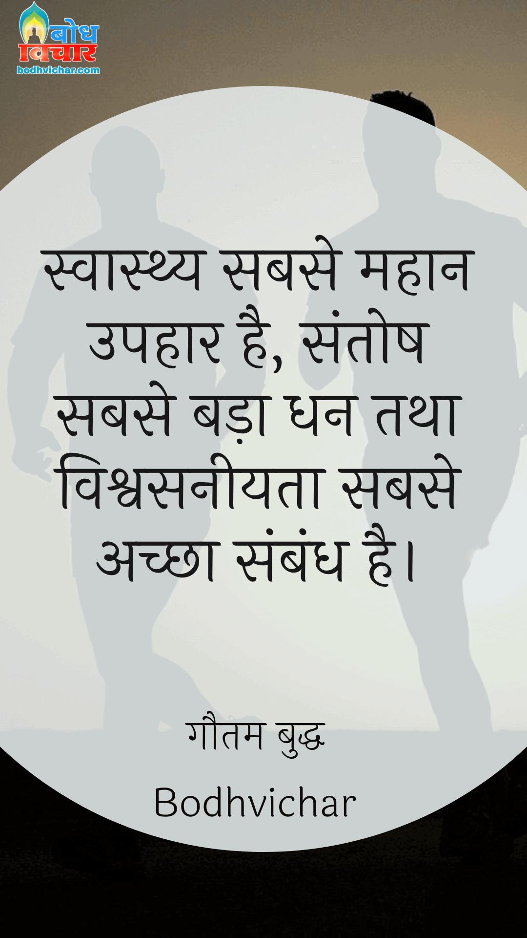 स्वास्थ्य सबसे महान उपहार है, संतोष सबसे बड़ा धन तथा विश्वसनीयता सबसे अच्छा संबंध है। : Swasthya sabse mahan uphar hai, santoshsabse bda dhan tatha vishwashneeyta sabse achcha sambandh. - गौतम बुद्ध