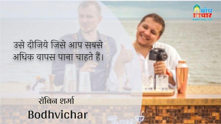उसे दीजिये जिसे आप सबसे अधिक वापस पाना चाहते हैं। : Use deejiye jise aap sabse adhik waaps pana chahte hain. - रॉबिन शर्मा