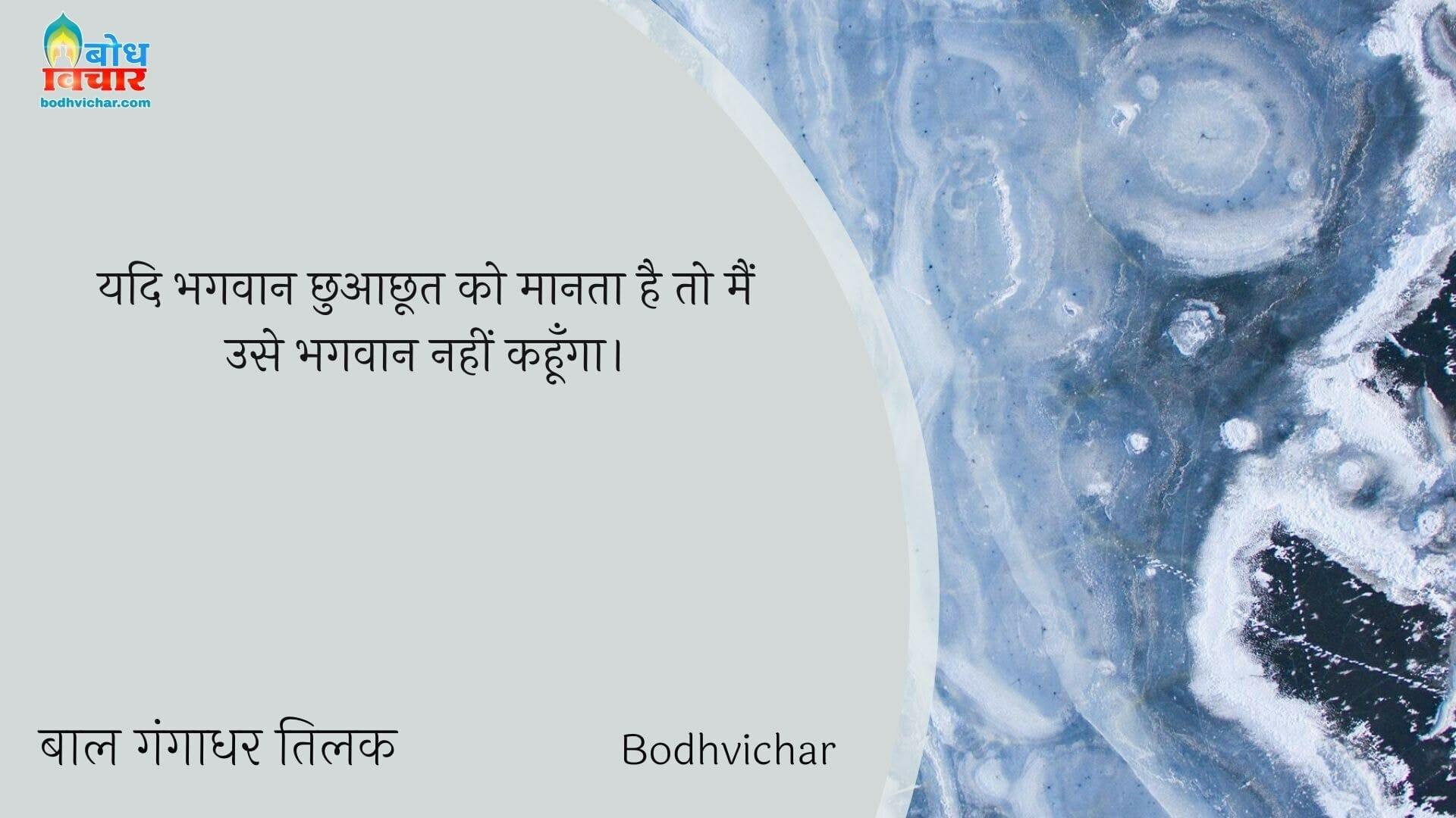 यदि भगवान छुआछूत को मानता है तो मैं उसे भगवान नहीं कहूँगा। : Yadi bhagvaan chhuachhoot maante hain to main use bhagvan nahin kahunga. - बाल गंगाधर तिलक