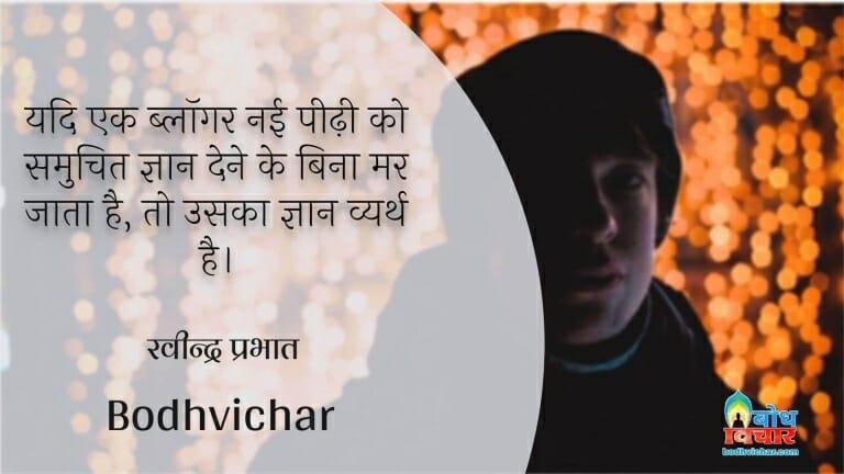 यदि एक ब्लॉगर नई पीढ़ी को समुचित ज्ञान देने के बिना मर जाता है, तो उसका ज्ञान व्यर्थ है। : Yadi ek blogger nayi peedi ko samuchit gyaan diye bina mar jaat hai to usk gyaan vyarth hai. - रवीन्द्र प्रभात