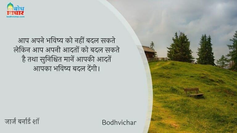 आप अपने भविष्य को नहीं बदल सकते लेकिन आप अपनी आदतों को बदल सकते है तथा सुनिश्चित मानें आपकी आदतें आपका भविष्य बदल देंगी। : Aap apne bhavishya ko nahi badal sakte lekin aap apni aadto ko badal sakte hain tatha sunishchit maanein aapki aadatein aapka bhavishya badlengi. - जॉर्ज बर्नार्ड शॉ