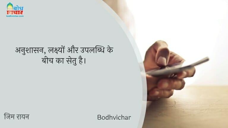 अनुशासन, लक्ष्यों और उपलब्धि के बीच का सेतु है। : Anushasan;lakshyon aur uplabdhi ke beech ka setu hai. - जिम रायन