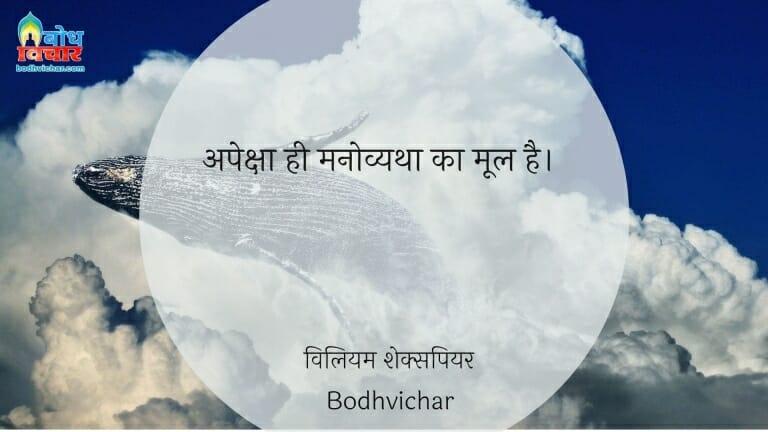 अपेक्षा ही मनोव्यथा का मूल है। : Apeksha hi manovyatha ka mool hai. - विलियम शेक्सपियर