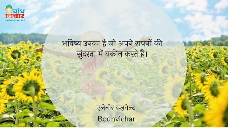 भविष्य उनका है जो अपने सपनों की सुंदरता में यकीन करते हैं। : Bhavishya unka hai jo sapno ki sundarta mein yaqeen karte hain, - एलेनोर रुज़वेल्ट