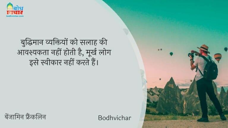 बुद्धिमान व्यक्तियों को सलाह की आवश्यकता नहीं होती है, मूर्ख लोग इसे स्वीकार नहीं करते हैं। : Buddhiman vyaktiyon ko salaah ki aavashyakta nahi hoti hai, moorkh log ise sweekar nahi karte. - बेंजामिन फ्रैंकलिन