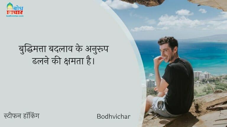 बुद्धिमत्ता बदलाव के अनुरूप ढलने की क्षमता है। : Buddhimatta badlaav ke anuroopdhaalne ki kshamta hai. - स्टीफन हॉकिंग