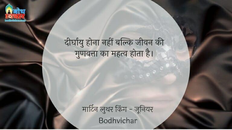 दीर्घायु होना नहीं बल्कि जीवन की गुणवत्ता का महत्व होता है। : Deerghayu hona nahi balki jeevan mein gunvatta ka mahatva hota hai. - मार्टिन लुथर किंग - जूनियर