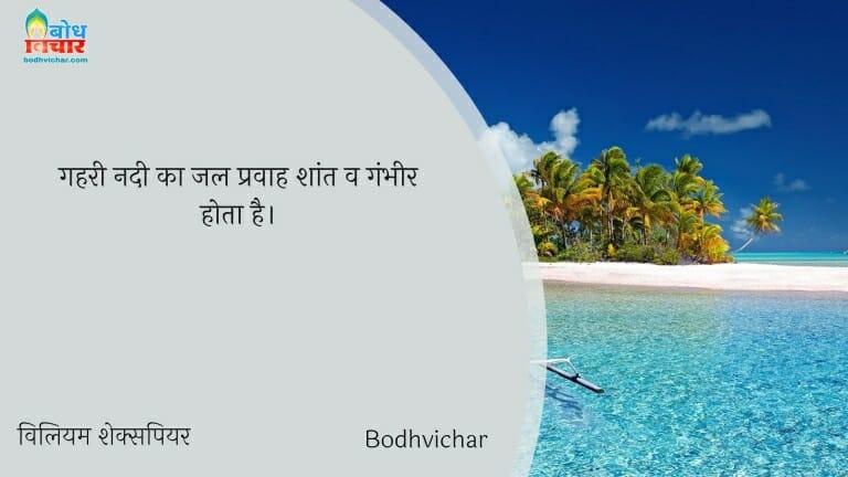 गहरी नदी का जल प्रवाह शांत व गंभीर होता है। : Gahri nadi ka jal pravaah shant v gambheer hota hai. - विलियम शेक्सपियर