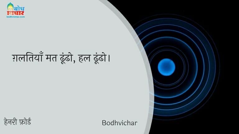 ग़लतियाँ मत ढूंढो, हल ढूंढो। : Galtiyaan mat dhundho, hal dhundho. - हेनरी फ़ोर्ड