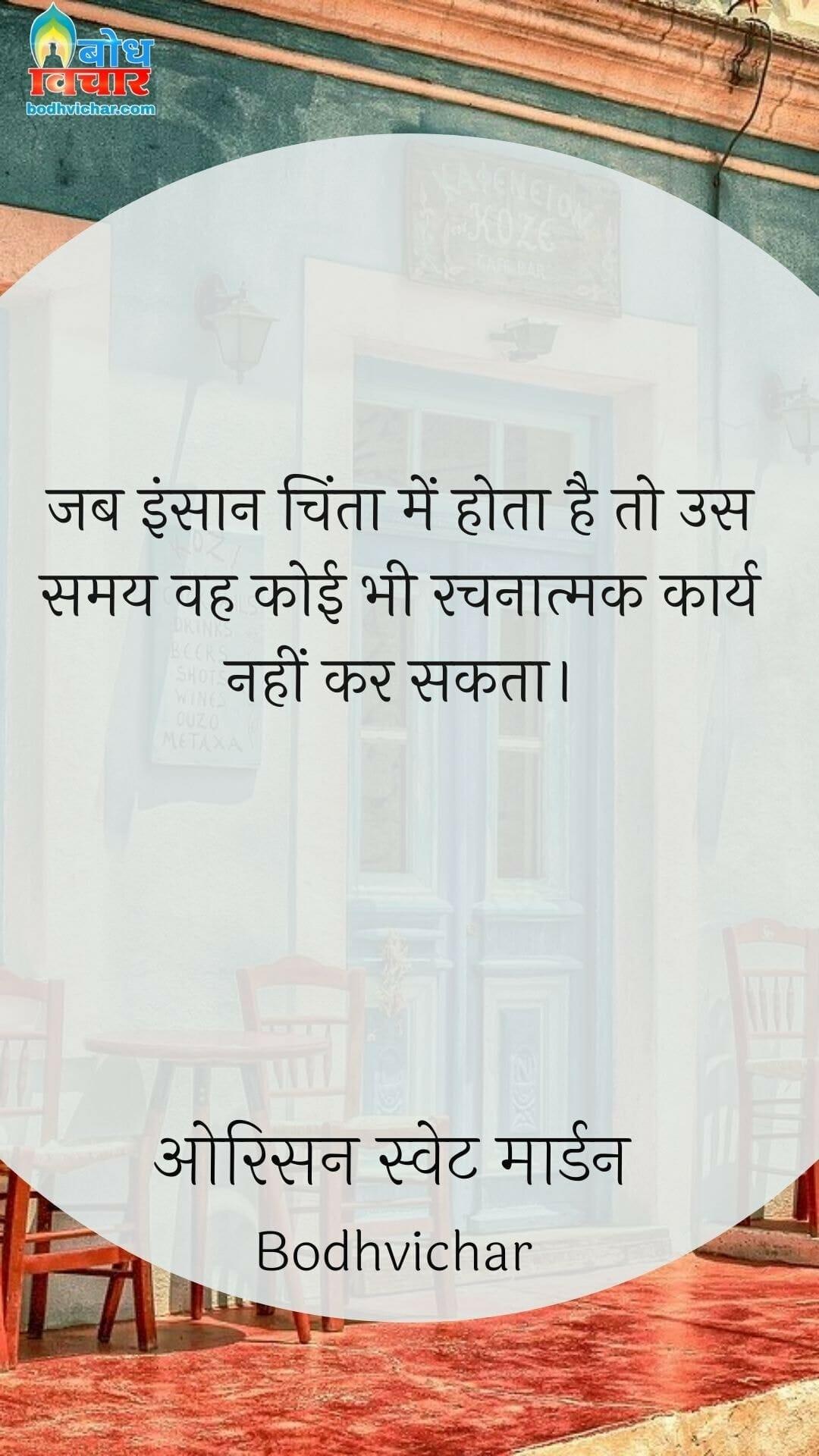 जब इंसान चिंता में होता है तो उस समय वह कोई भी रचनात्मक कार्य नहीं कर सकता। : Jab insaan chinta mein hota hai to us samay vah koi bhi rachnatmak karya nahi kar sakta. - ओरिसन स्वेट मार्डन