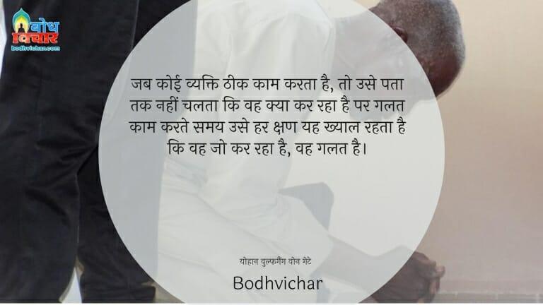 जब कोई व्यक्ति ठीक काम करता है, तो उसे पता तक नहीं चलता कि वह क्या कर रहा है पर गलत काम करते समय उसे हर क्षण यह ख्याल रहता है कि वह जो कर रहा है, वह गलत है। : Jab koi vyakti theek krta hai, to use pat chala tak nahi chalta ki vah kya kar raha hai, par galat kaam karte karte samay use yah khyaal rahta hai ki vah jo kar raha hai galat kar raha hai - योहान वुल्फगैंग वोन गेटे