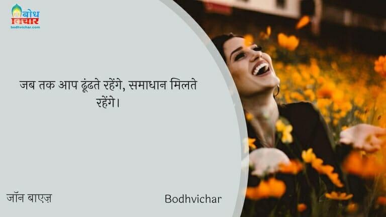 जब तक आप ढूंढते रहेंगे, समाधान मिलते रहेंगे। : Jab tak aap samadhan dhundhte rahenge, samadhan milte rahenge. - जॉन बाएज़