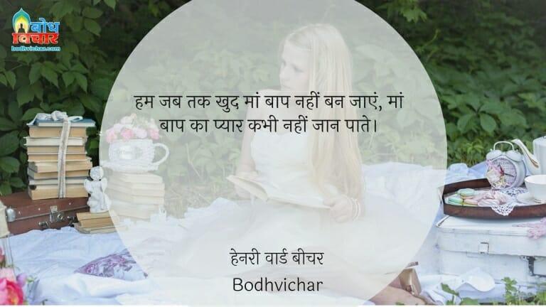हम जब तक खुद मां बाप नहीं बन जाएं, मां बाप का प्यार कभी नहीं जान पाते। : Jab tak khud maa baap nahi ban jaayein , maa baap ka pyaar kabhi nahi jaan paate. - हेनरी वार्ड बीचर