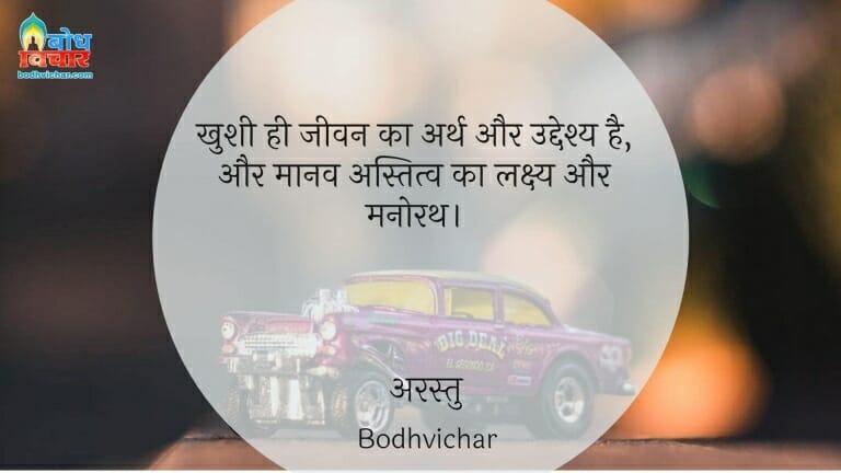 खुशी ही जीवन का अर्थ और उद्देश्य है, और मानव अस्तित्व का लक्ष्य और मनोरथ। : Khushi hi jeevan ka arth aur uddeshya hai aur manav astitva ka lakshaya aur manorath. - अरस्तु