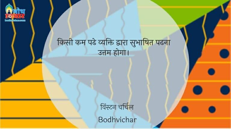 किसी कम पढे व्यक्ति द्वारा सुभाषित पढना उत्तम होगा। : Kisi kam padhe vyakti dwara subhashit padhna uttam hoga. - विंस्टन चर्चिल