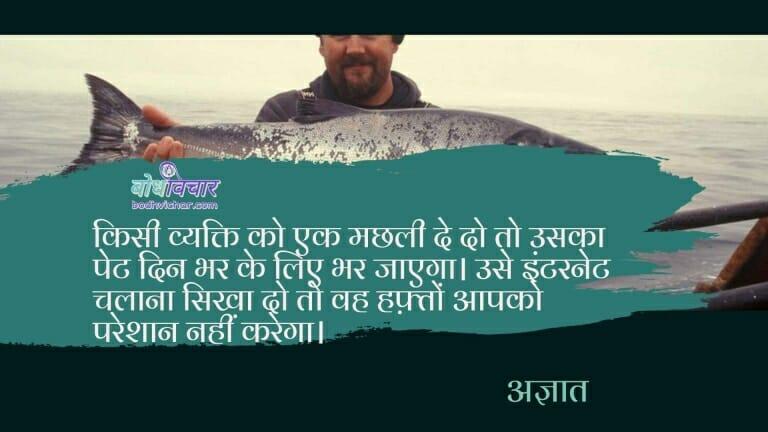 किसी व्यक्ति को एक मछली दे दो तो उसका पेट दिन भर के लिए भर जाएगा। उसे इंटरनेट चलाना सिखा दो तो वह हफ़्तों आपको परेशान नहीं करेगा। : Kisi vyakti ko ek machhli de do to uska pet ek din ke liye bhar jayega, use internet chalana sikha do to vah hafto tak aapko pareshan nahi karega. - अज्ञात