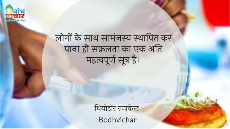 लोगों के साथ सामंजस्य स्थापित कर पाना ही सफ़लता का एक अति महत्वपूर्ण सूत्र है। : Logo ke sath samanjasya sthapit kar pana hi safalta ka ek ati mahatvapurna sutra hai. - थियोडॉर रूज़वेल्ट
