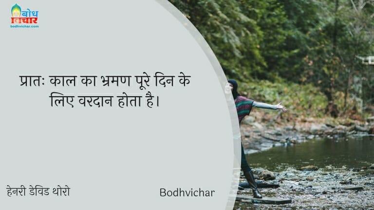 प्रातः काल का भ्रमण पूरे दिन के लिए वरदान होता है। : Pratah kaal ka bharaman poore din ke liye vardaan hota hai. - हेनरी डेविड थोरो