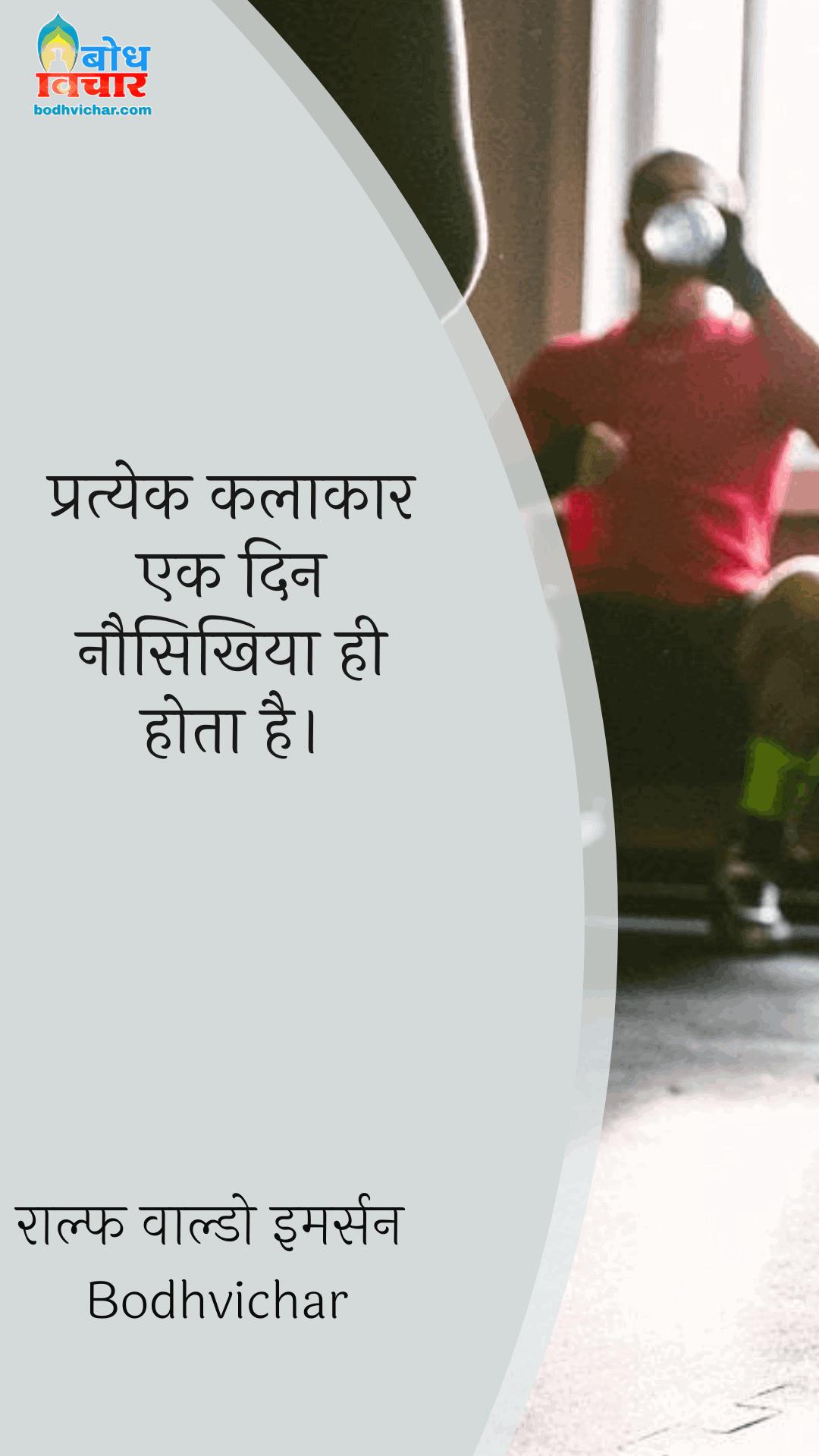 प्रत्येक कलाकार एक दिन नौसिखिया ही होता है। : Pratyek kalakar ek din nauseekhiya hi hota hai. - राल्फ वाल्डो इमर्सन