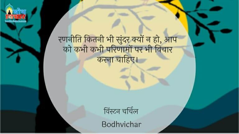 रणनीति कितनी भी सुंदर क्यों न हो, आप को कभी कभी परिणामों पर भी विचार करना चाहिए। : Ran-neeti kitni bhi sundar kyu na ho, aapko kabhi kabhi parinaamo par bhi vichar kar lena chahiye. - विंस्टन चर्चिल