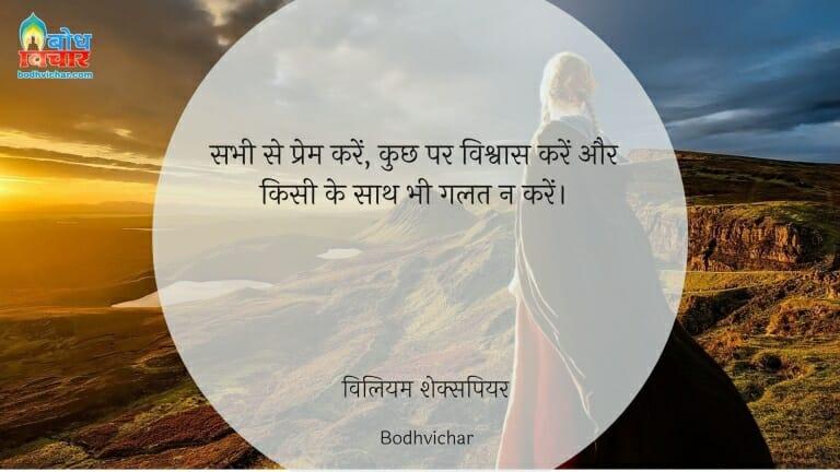 सभी से प्रेम करें, कुछ पर विश्वास करें और किसी के साथ भी गलत न करें। : Sabhi se prem karein, kuchh par vishwas karein aur kisi ke sath bhi galat na karein. - विलियम शेक्सपियर