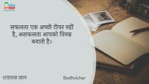 सफलता एक अच्छी टीचर नहीं है, असफलता आपको विनम्र बनाती है। : Safalta ek achchi teacher nahi hai, asafalta aapko vinamra banati hai. - शाहरुख़ ख़ान
