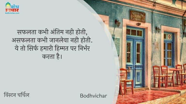 सफलता कभी अंतिम नही होती, असफलता कभी जानलेवा नही होती. ये तो सिर्फ हमारी हिम्मत पर निर्भर करता है। : Safalta kabhi antim nahi hoti, asafalta jaanleva kabhi nahi hoti. ye to sirf hamari himmat par nirbhar karta hai. - विंस्टन चर्चिल