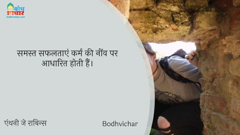 समस्त सफलताएं कर्म की नींव पर आधारित होती हैं। : Samast safaltayein karm ki neev par adharit hoti hain. - एंथनी जे रॉबिन्स