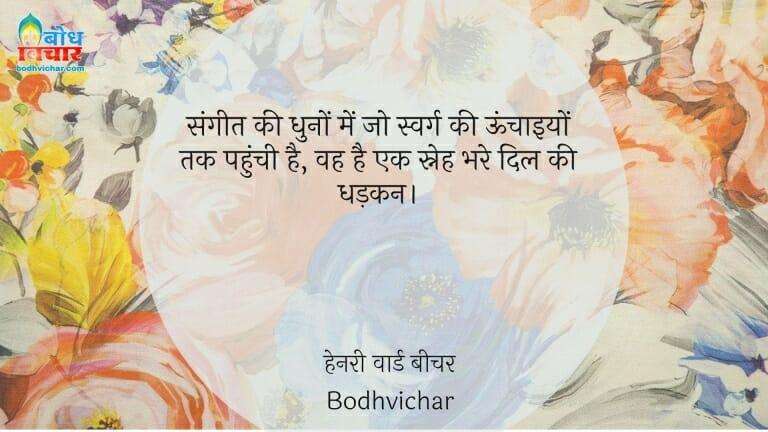 संगीत की धुनों में जो स्वर्ग की ऊंचाइयों तक पहुंची है, वह है एक स्नेह भरे दिल की धड़कन। : Sangeet ki dhuno me jo swarg ki unchaaiyo tak pahunchti hai, wahsneh bhare dil ki dhadkan. - हेनरी वार्ड बीचर