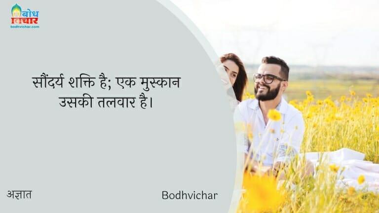 सौंदर्य शक्ति है; एक मुस्कान उसकी तलवार है। : Saundraya shakti hai, ek muskan uski talwar hai. - अज्ञात