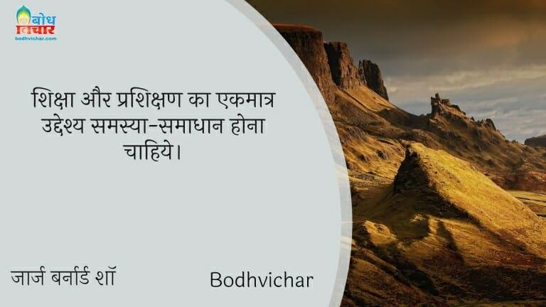 शिक्षा और प्रशिक्षण का एकमात्र उद्देश्य समस्या-समाधान होना चाहिये। : Shiksha aur rashikshan ka ekmatra uddeshya samsya smadhan hona chahiye. - जॉर्ज बर्नार्ड शॉ