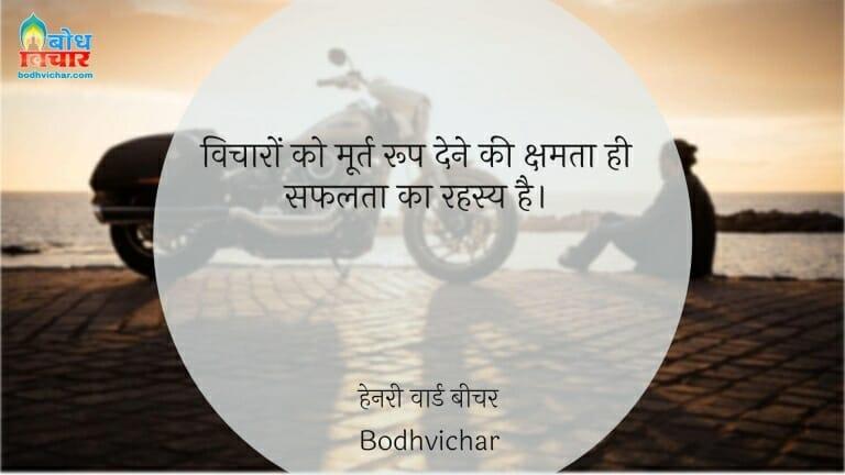 विचारों को मूर्त रूप देने की क्षमता ही सफलता का रहस्य है। : Vicharo ko moort roop dene ki kshamta hi safalta ka rahasya hai. - हेनरी वार्ड बीचर