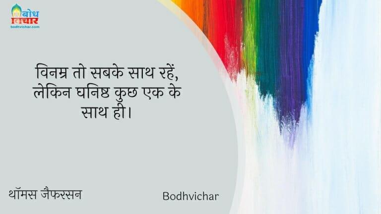 विनम्र तो सबके साथ रहें, लेकिन घनिष्ठ कुछ एक के साथ ही। : Vinamra to sabke saath rahein, lekin ghanishta kuchh ek ke sath hi. - थॉमस जैफरसन