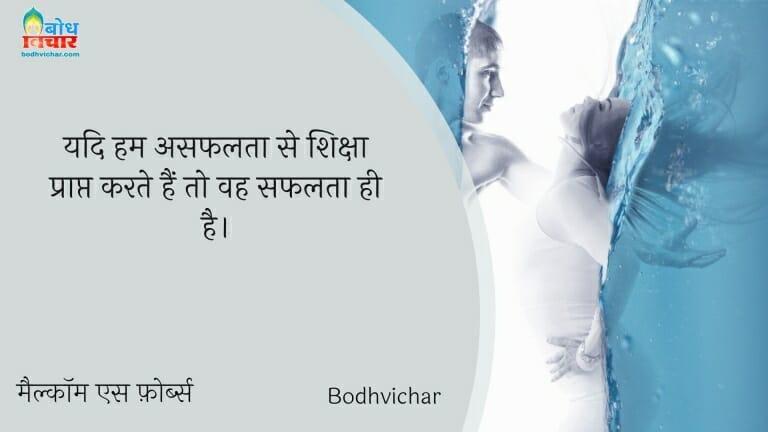 यदि हम असफलता से शिक्षा प्राप्त करते हैं तो वह सफलता ही है। : Yadi hum asafalata se siksha praapt karte hain to vah safalta hi hai. - मैल्कॉम एस फ़ोर्ब्स