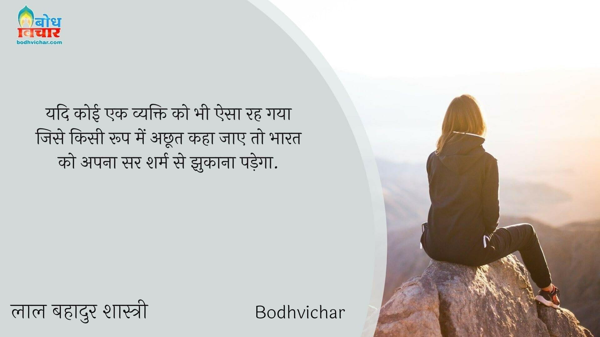 यदि कोई एक व्यक्ति को भी ऐसा रह गया जिसे किसी रूप में अछूत कहा जाए तो भारत को अपना सर शर्म से झुकाना पड़ेगा. : Yadi koi bhi vyakti esa rah gya ho jise kisi a kisi roop mein achhoot kaha jaay to bharat ko apna sarsharm se jhukana hoga - लाल बहादुर शास्त्री