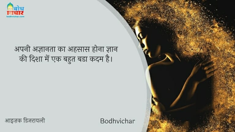 अपनी अज्ञानता का अहसास होना ज्ञान की दिशा में एक बहुत बडा कदम है। : Apni agyanta ka aehsaas hona gyaan ki disha mein  bahut bada kadam hai. - आइज़क डिजरायली