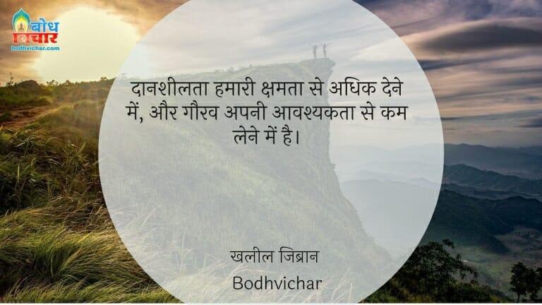 दानशीलता हमारी क्षमता से अधिक देने में, और गौरव अपनी आवश्यकता से कम लेने में है। : Daansheelta hamari ksamta se adhik dne mein aur gaurav apni aavshyakta se kam lene mein hai. - खलील जिब्रान