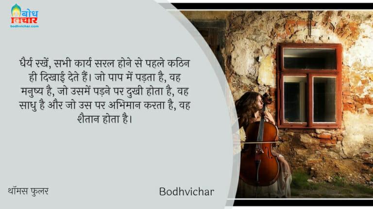 धैर्य रखें, सभी कार्य सरल होने से पहले कठिन ही दिखाई देते हैं। जो पाप में पड़ता है, वह मनुष्य है, जो उसमें पड़ने पर दुखी होता है, वह साधु है और जो उस पर अभिमान करता है, वह शैतान होता है। : Dhairya rakhein, sabhi karya saral hone se pahle kathin hi dikhai deta hain. jo paap mein padta hai vah manushya hai, jise uskadukh hota hai wah saadhu aur jise us par abhimaan hai avah shaitan hotahai. - थॉमस फुलर