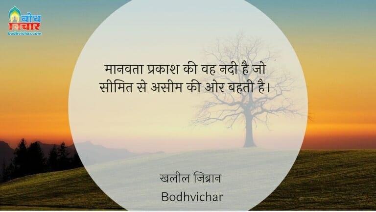 मानवता प्रकाश की वह नदी है जो सीमित से असीम की ओर बहती है। : Manvata prakash ki vah nadi hai jo seemit se aseem ki or bahti hai. - खलील जिब्रान
