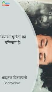 निराशा मूर्खता का परिणाम है। : Nirasha moorkhta ka parinaam hai. - आइज़क डिजरायली
