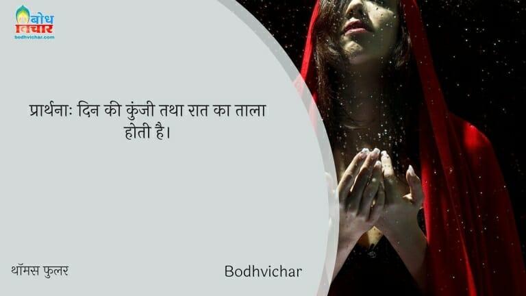 प्रार्थनाः दिन की कुंजी तथा रात का ताला होती है। : Prarthna din ki kunji tatha raat ka taala hoti hai. - थॉमस फुलर